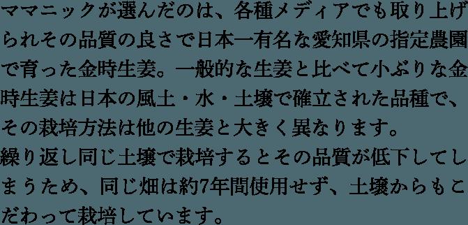 ママニックが選んだのは、各種メディアでも取り上げられその品質の良さで日本一有名な愛知県の指定農園で育った金時生姜。一般的な生姜と比べて小ぶりな金時生姜は日本の風土・水・土壌で確立された品種で、その栽培方法は他の生姜と大きく異なります。繰り返し同じ土壌で栽培するとその品質が低下してしまうため、同じ畑は約7年間使用せず、土壌からもこだわって栽培しています。