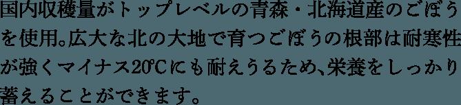国内収穫量がトップレベルの青森・北海道産のごぼうを使用。広大な北の大地で育つごぼうの根部は耐寒性が強くマイナス2 0 ℃ にも耐えうるため、栄養をしっかり蓄えることができます。